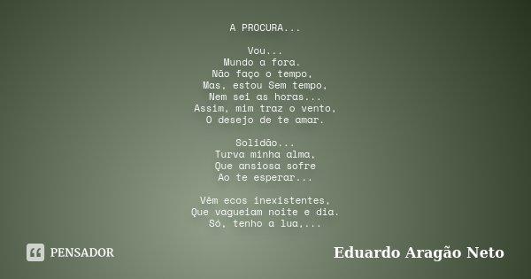 A PROCURA... Vou... Mundo a fora. Não faço o tempo, Mas, estou Sem tempo, Nem sei as horas... Assim, mim traz o vento, O desejo de te amar. Solidão... Turva min... Frase de Eduardo Aragão Neto.