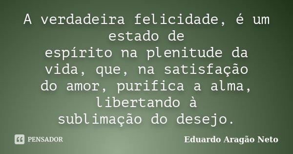 A verdadeira felicidade, é um estado de espírito na plenitude da vida, que, na satisfação do amor, purifica a alma, libertando à sublimação do desejo.... Frase de Eduardo Aragão Neto.