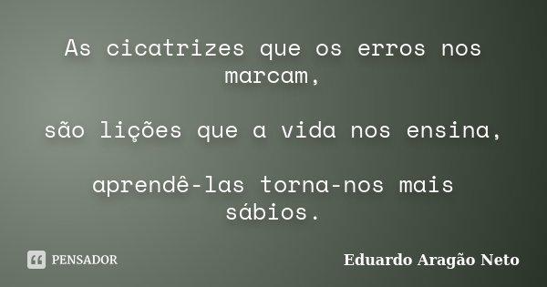 As cicatrizes que os erros nos marcam, são lições que a vida nos ensina, aprendê-las torna-nos mais sábios.... Frase de Eduardo Aragão Neto.