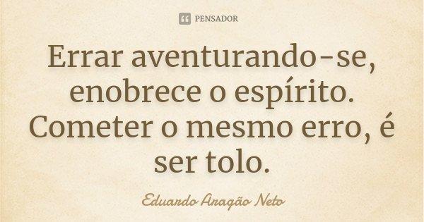 Errar aventurando-se, enobrece o espírito. Cometer o mesmo erro, é ser tolo.... Frase de Eduardo Aragão Neto.