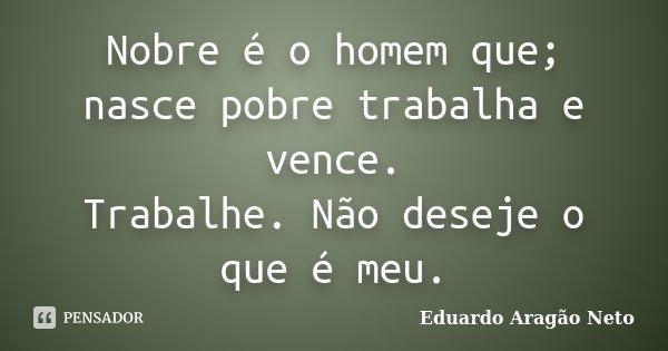 Nobre é o homem que; nasce pobre trabalha e vence. Trabalhe. Não deseje o que é meu.... Frase de Eduardo Aragão Neto.