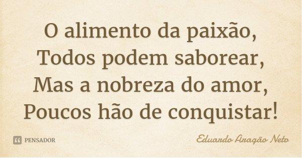O alimento da paixão, Todos podem saborear, Mas a nobreza do amor, Poucos hão de conquistar!... Frase de Eduardo Aragão Neto.