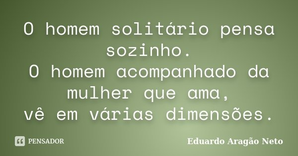 O homem solitário pensa sozinho. O homem acompanhado da mulher que ama, vê em várias dimensões.... Frase de Eduardo Aragão Neto.