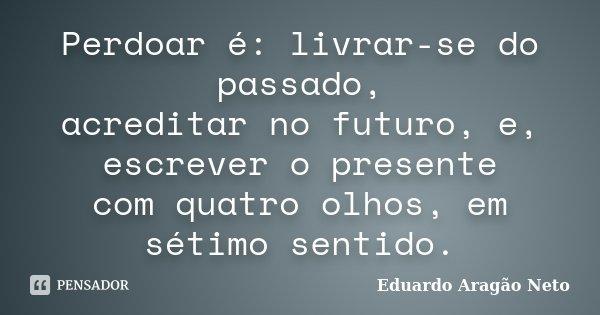 Perdoar é: livrar-se do passado, acreditar no futuro, e, escrever o presente com quatro olhos, em sétimo sentido.... Frase de Eduardo Aragão Neto.