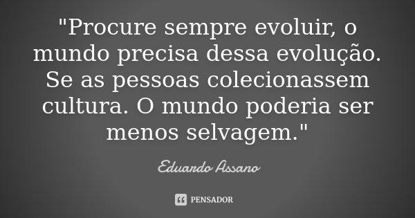 """""""Procure sempre evoluir, o mundo precisa dessa evolução. Se as pessoas colecionassem cultura. O mundo poderia ser menos selvagem.""""... Frase de Eduardo Assano."""
