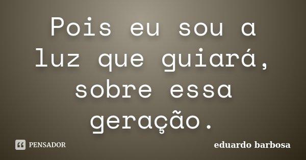 Pois eu sou a luz que guiará, sobre essa geração.... Frase de Eduardo Barbosa.