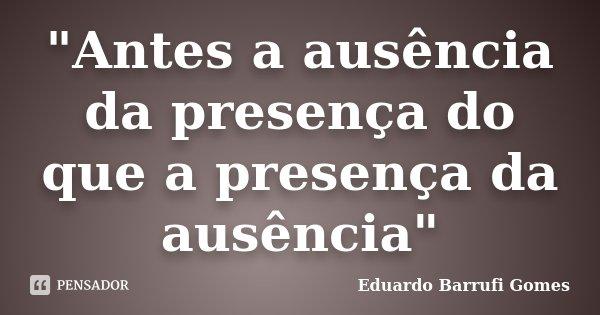 """""""Antes a ausência da presença do que a presença da ausência""""... Frase de Eduardo Barrufi Gomes."""