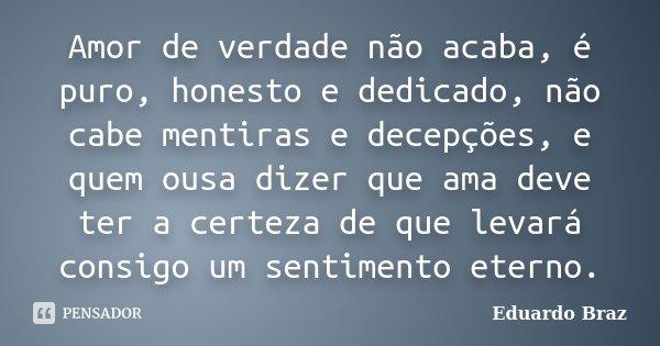 Amor de verdade não acaba, é puro, honesto e dedicado, não cabe mentiras e decepções, e quem ousa dizer que ama deve ter a certeza de que levara consigo um sent... Frase de Eduardo Braz.