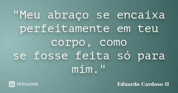 """""""Meu abraço se encaixa perfeitamente em teu corpo, como se fosse feita só para mim.""""... Frase de Eduardo Cardoso II."""