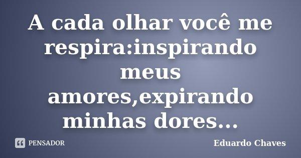 A cada olhar você me respira:inspirando meus amores,expirando minhas dores...... Frase de Eduardo Chaves.