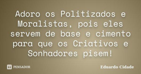 Adoro os Politizados e Moralistas, pois eles servem de base e cimento para que os Criativos e Sonhadores pisem!... Frase de Eduardo Cidade.