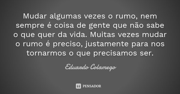 Frases Mudar é Preciso: Mudar Algumas Vezes O Rumo, Nem Sempre... Eduardo Colamego