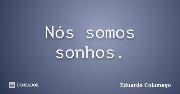 Nós somos sonhos.... Frase de Eduardo Colamego.