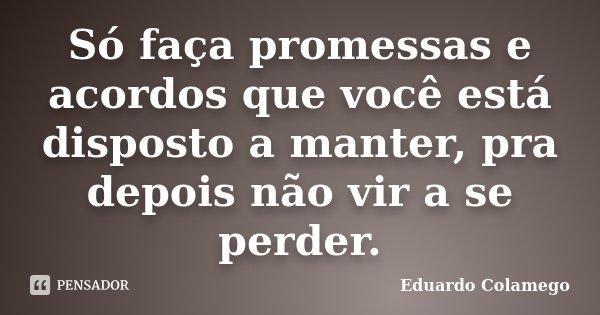 Só faça promessas e acordos que você está disposto a manter, pra depois não vir a se perder.... Frase de Eduardo Colamego.