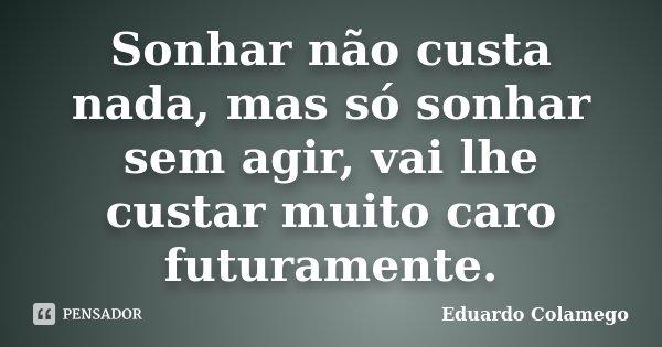Sonhar não custa nada, mas só sonhar sem agir, vai lhe custar muito caro futuramente.... Frase de Eduardo Colamego.