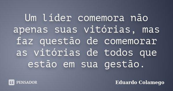 Um líder comemora não apenas suas vitórias, mas faz questão de comemorar as vitórias de todos que estão em sua gestão.... Frase de Eduardo Colamego.