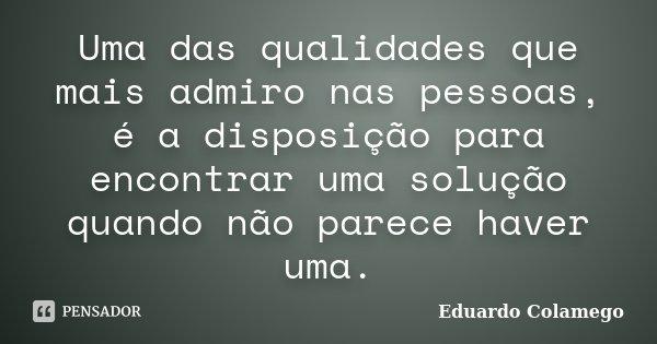 Uma das qualidades que mais admiro nas pessoas, é a disposição para encontrar uma solução quando não parece haver uma.... Frase de Eduardo Colamego.