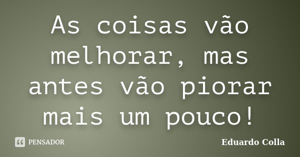 As coisas vão melhorar, mas antes vão piorar mais um pouco!... Frase de Eduardo Colla.