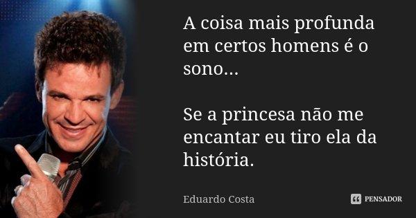A coisa mais profunda em certos homens é o sono... Se a princesa não me encantar eu tiro ela da história.... Frase de Eduardo Costa.