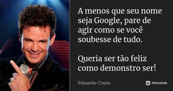 A menos que seu nome seja Google, pare de agir como se você soubesse de tudo. Queria ser tão feliz como demonstro ser!... Frase de Eduardo Costa.
