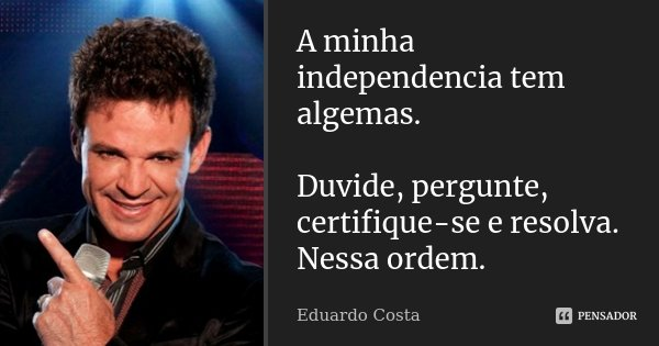 A minha independencia tem algemas. Duvide, pergunte, certifique-se e resolva. Nessa ordem.... Frase de Eduardo Costa.