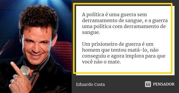A política é uma guerra sem derramamento de sangue, e a guerra uma política com derramamento de sangue. Um prisioneiro de guerra é um homem que tentou matá-lo, ... Frase de Eduardo Costa.