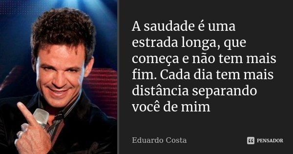 A saudade é uma estrada longa, que começa e não tem mais fim. Cada dia tem mais distância separando você de mim... Frase de Eduardo Costa.