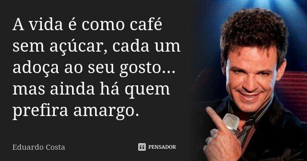 A vida é como café sem açúcar, cada um adoça ao seu gosto... mas ainda há quem prefira amargo.... Frase de Eduardo Costa.