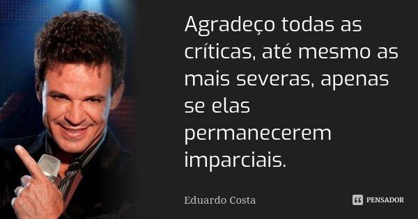 Agradeço todas as críticas, até mesmo as mais severas, apenas se elas permanecerem imparciais.... Frase de Eduardo Costa.