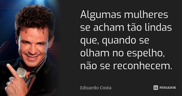 Algumas mulheres se acham tão lindas que, quando se olham no espelho, não se reconhecem.... Frase de Eduardo Costa.