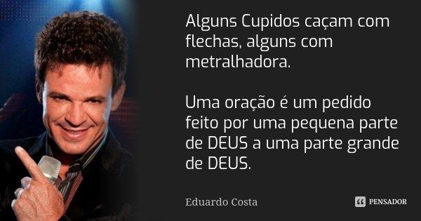 Alguns Cupidos caçam com flechas, alguns com metralhadora. Uma oração é um pedido feito por uma pequena parte de DEUS a uma parte grande de DEUS.... Frase de Eduardo Costa.