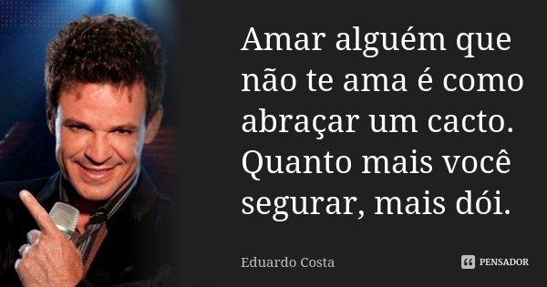 Amar alguém que não te ama é como abraçar um cacto. Quanto mais você segurar, mais dói.... Frase de Eduardo Costa.