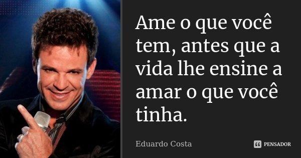Ame o que você tem, antes que a vida lhe ensine a amar o que você tinha.... Frase de Eduardo Costa.