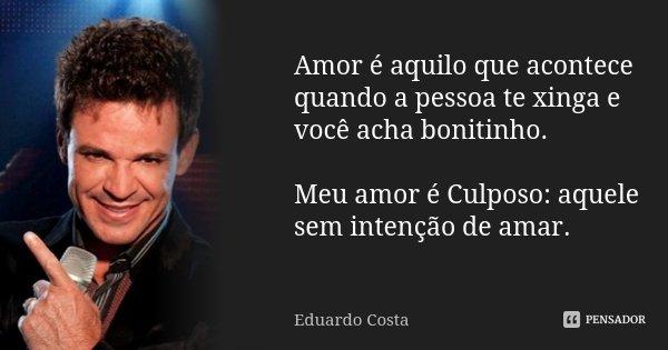 Amor é aquilo que acontece quando a pessoa te xinga e você acha bonitinho. Meu amor é Culposo: aquele sem intenção de amar.... Frase de Eduardo Costa.