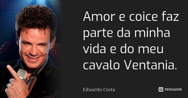 Amor e coice faz parte da minha vida e do meu cavalo Ventania.... Frase de Eduardo Costa.