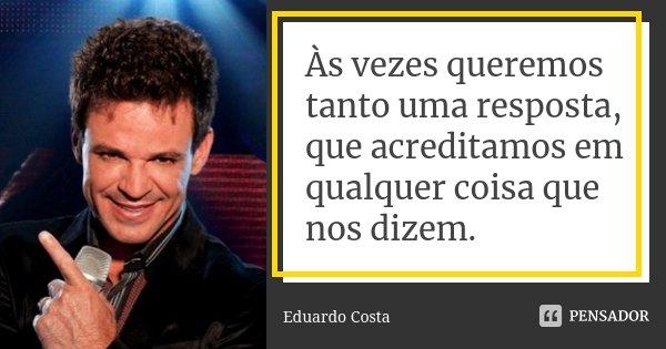Às vezes queremos tanto uma resposta, que acreditamos em qualquer coisa que nos dizem.... Frase de Eduardo Costa.