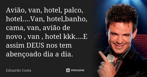Avião, van, hotel, palco, hotel....Van, hotel,banho, cama, van, avião de novo , van , hotel kkk....E assim DEUS nos tem abençoado dia a dia.... Frase de Eduardo Costa.