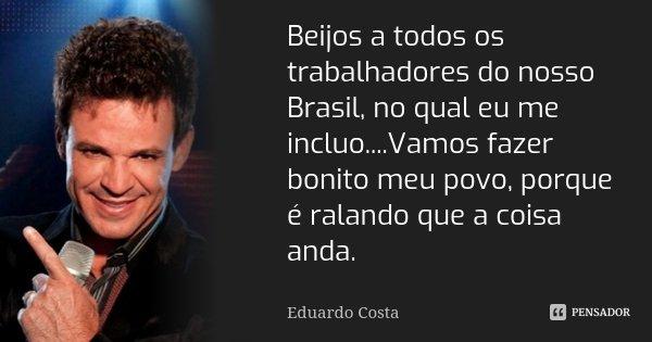 Beijos a todos os trabalhadores do nosso Brasil, no qual eu me incluo....Vamos fazer bonito meu povo, porque é ralando que a coisa anda.... Frase de Eduardo Costa.