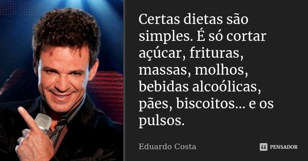 Certas dietas são simples. É só cortar açúcar, frituras, massas, molhos, bebidas alcoólicas, pães, biscoitos... e os pulsos.... Frase de Eduardo Costa.