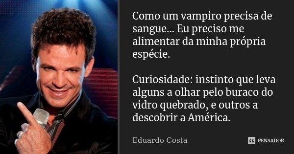 Como um vampiro precisa de sangue... Eu preciso me alimentar da minha própria espécie. Curiosidade: instinto que leva alguns a olhar pelo buraco do vidro quebra... Frase de Eduardo Costa.