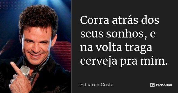 Corra atrás dos seus sonhos, e na volta traga cerveja pra mim.... Frase de Eduardo Costa.