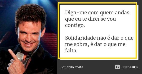 Diga-me com quem andas que eu te direi se vou contigo. Solidaridade não é dar o que me sobra, é dar o que me falta.... Frase de Eduardo Costa.