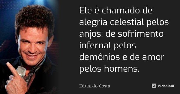Ele é chamado de alegria celestial pelos anjos; de sofrimento infernal pelos demônios e de amor pelos homens.... Frase de Eduardo Costa.