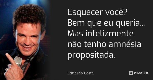 Esquecer você? Bem que eu queria... Mas infelizmente não tenho amnésia propositada.... Frase de Eduardo Costa.