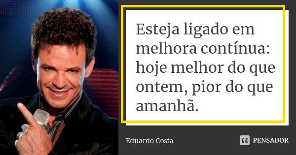 Esteja ligado em melhora contínua: hoje melhor do que ontem, pior do que amanhã.... Frase de Eduardo Costa.