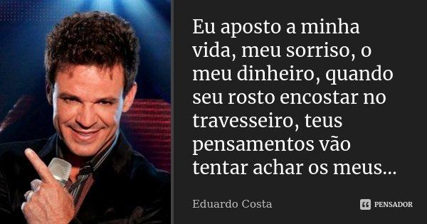 Eu aposto a minha vida, meu sorriso, o meu dinheiro, quando seu rosto encostar no travesseiro, teus pensamentos vão tentar achar os meus...... Frase de Eduardo Costa.