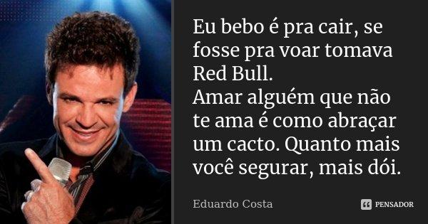 Eu bebo é pra cair, se fosse pra voar tomava Red Bull. Amar alguém que não te ama é como abraçar um cacto. Quanto mais você segurar, mais dói.... Frase de Eduardo Costa.