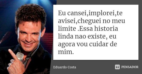 Eu cansei,implorei,te avisei,cheguei no meu limite .Essa historia linda nao existe, eu agora vou cuidar de mim.... Frase de Eduardo Costa.