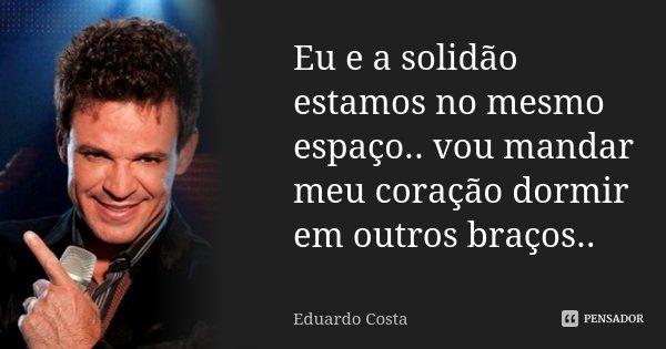 Eu e a solidão estamos no mesmo espaço.. vou mandar meu coração dormir em outros braços..... Frase de Eduardo Costa.