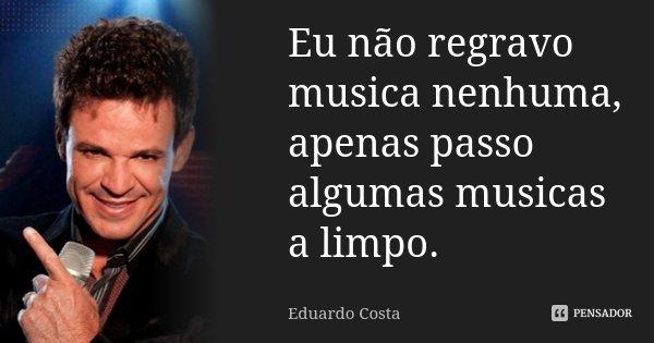 Eu não regravo musica nenhuma, apenas passo algumas musicas a limpo.... Frase de Eduardo Costa.
